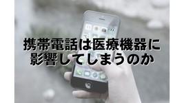 携帯電話は、医療機器に影響してしまうのか