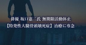 俳優 坂口憲二氏 無期限活動休止 【特発性大腿骨頭壊死症】治療に専念
