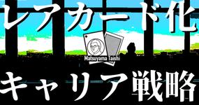 第2回:レアカード化のキャリア戦略 | 松山太士先生