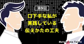 第5回:口下手な私が実践している伝えかたの工夫 | 松山太士先生