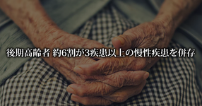 後期高齢者 約6割が3疾患以上の慢性疾患を併存 東京都健康長寿医療センター