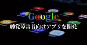 Google 聴覚障害者の会話を支えるAndroidアプリを開発