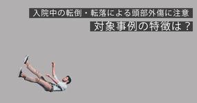 入院中の転倒・転落による頭部外傷に注意 対象事例の特徴は?