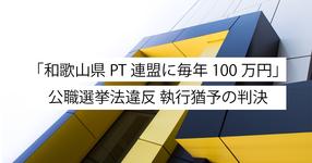 「和歌山県PT連盟に毎年100万円」 公職選挙法違反 執行猶予の判決