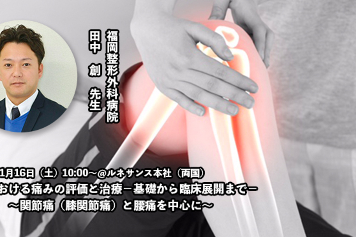 【11/16】臨床における痛みの評価と治療-基礎から臨床展開まで- ~関節痛(膝関節痛)と腰痛を中心に~ 田中 創先生