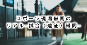 【SPOT Writer】スポーツ現場帯同のリアル-試合(遠征)帯同-