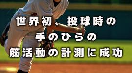 世界初、投球時の手のひらの筋活動の計測に成功|早稲田大学
