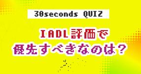 【クイズ】 IADL評価で優先すべきなのは?