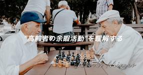 """【HOPE】""""高齢者の余暇活動""""を理解する"""