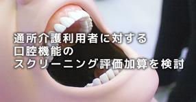 デイサービス利用者に対する口腔機能のスクリーニング評価加算を検討|次期介護報酬改定案