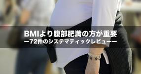 【NEWS】BMIより腹部肥満の方が重要ー72件のシステマティックレビューー