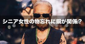 【NEWS】シニア女性の物忘れに銅が関係?――東京医科歯科大