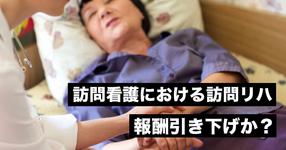 訪問看護における訪問リハ、報酬引き下げか?