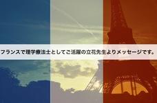 フランスで理学療法士(PT)としてご活躍の立花先生よりメッセージです。