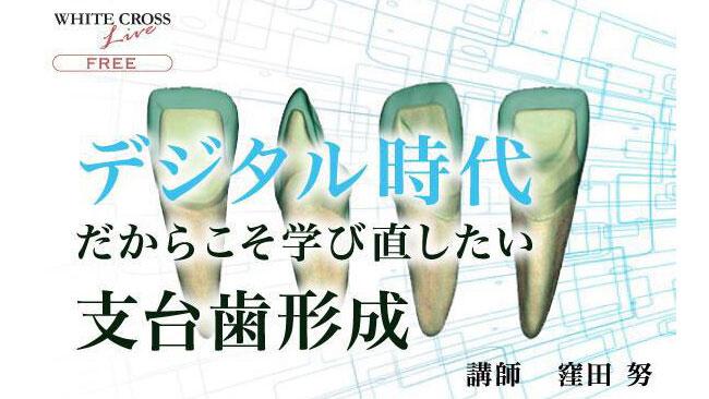 新春WHITE CROSSセミナー無料配信 窪田努先生『デジタル時代だからこそ学び直したい支台歯形成』