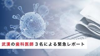 中国・武漢の歯科医師3名による新型コロナウィルス緊急レポートの画像です