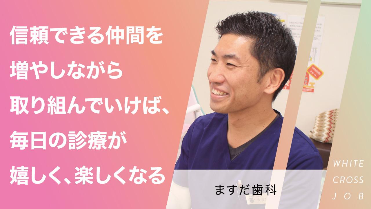 ますだ歯科|信頼できる仲間を増やしながら取り組んでいけば、毎日の診療が嬉しく、楽しくなるの画像です