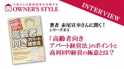 【赤尾宣幸さんインタビュー企画 その3】著書「高齢者向きアパート経営法」のポイントと高利回り経営の極意とは?