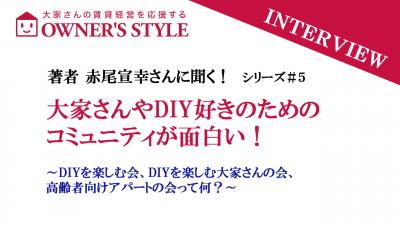 【赤尾宣幸さんインタビュー企画 その5】大家さんやDIY好きのためのコミュニティが面白い!
