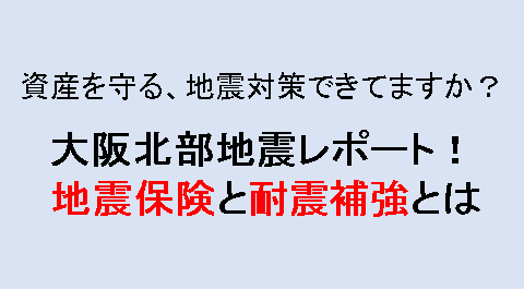 大阪北部地震レポート! 地震保険と耐震補強とは