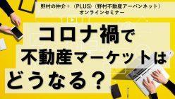 【オンラインセミナー(録画)】コロナ禍における不動産マーケット|野村の仲介+(PLUS)