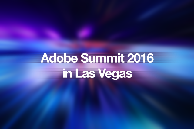 Adobe Summit 2016 in Las Vegas 最新速報!