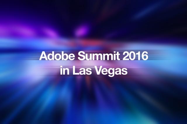 """Adobe Summit 2016 in Las Vegas Report: 「組織で取り組む""""エクスペリエンス ビジネス""""」"""