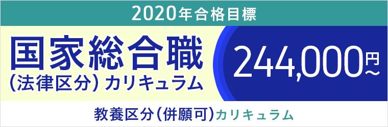 2020年合格目標 国家総合職(法律区分)カリキュラム 298,000円~ 教養区分(併願可)カリキュラム