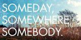 SOMEDAY, SOMEWHERE, SOMEBODY
