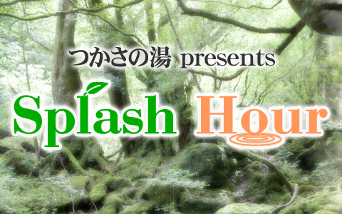 つかさの湯 presents Splash Hour