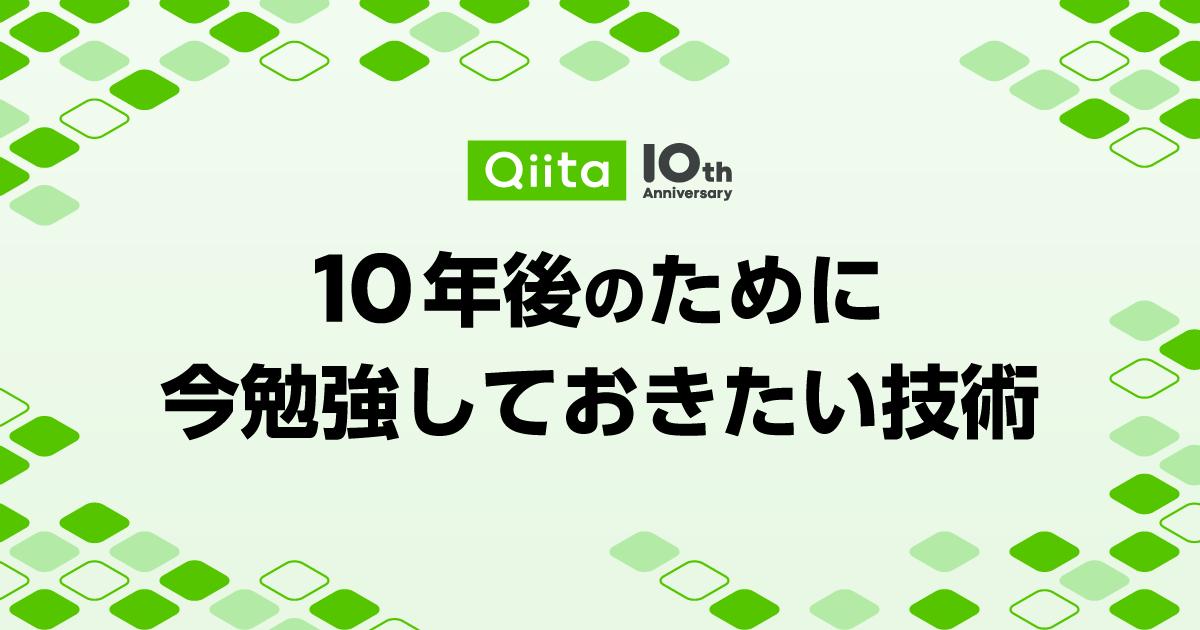 Qiita 10周年記念イベント - 10年後のために今勉強しておきたい技術
