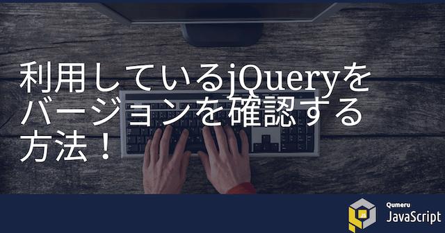 利用しているjQueryをバージョンを確認する方法!