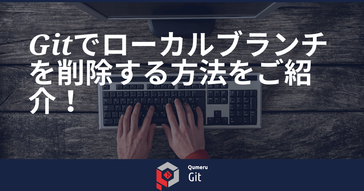 Gitでローカルブランチを削除する方法をご紹介!