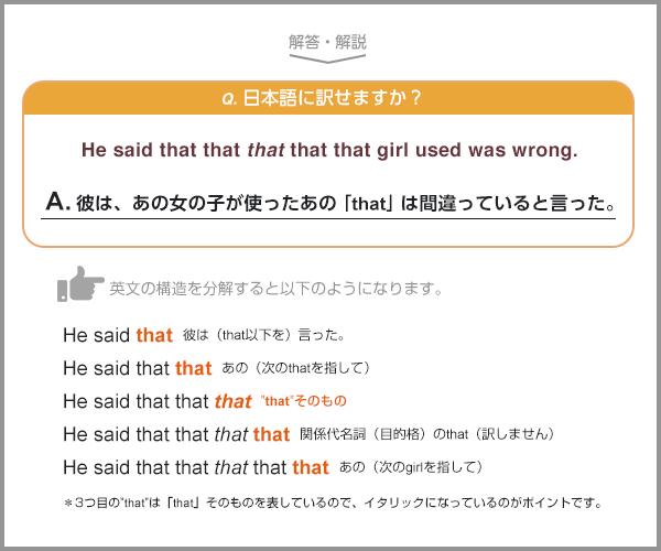 日本語に訳せますか?He said that that that that that girl used was wrong. 解答・解説。彼は、あの女の子が使ったあの「that」は間違っていると言った。 どんなシチュエーションかと想像すると、『その女の子が何かを「this」と言うべきだったところ、「that」と言った。その言葉の使い方は間違っていると彼に指摘された』といったところです。