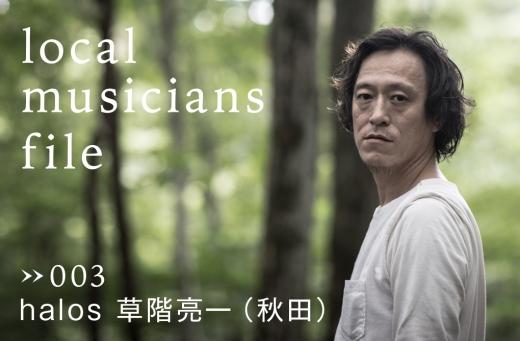 山菜、キノコ、ロックンロール。 local musicians file 003 | 草階亮一(halos)