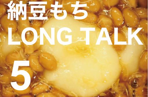 納豆餅 LONG TALK 5
