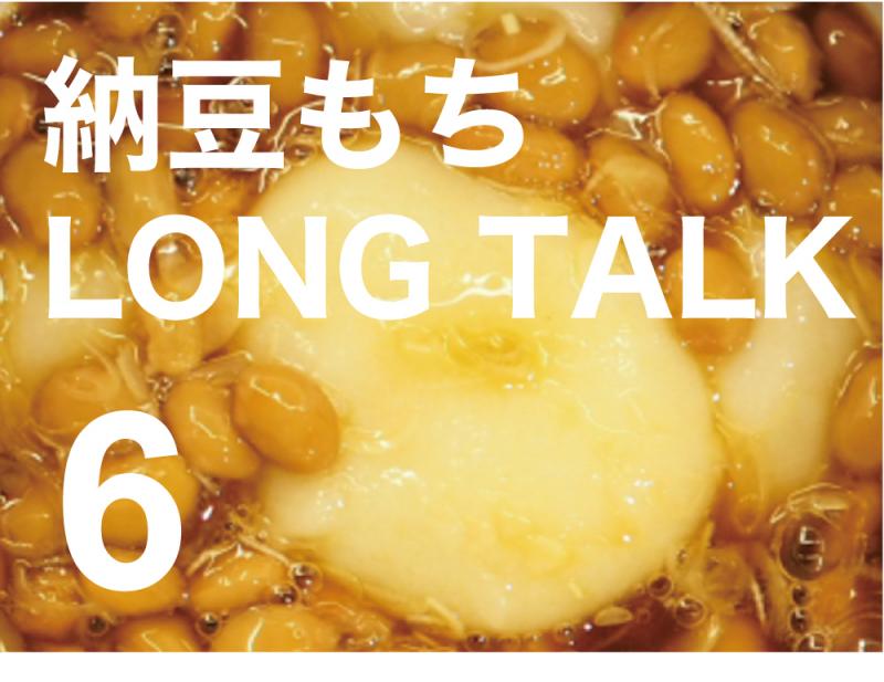 納豆餅 LONG TALK 6