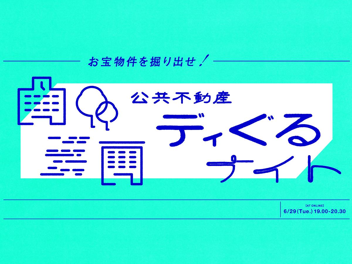 【6/29 @オンライン】お宝物件を掘り出せ!「公共不動産ディぐるナイト」