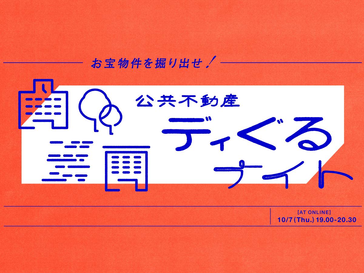 【10/7 @オンライン】お宝物件を掘り出せ!「公共不動産ディぐるナイト」vol.2