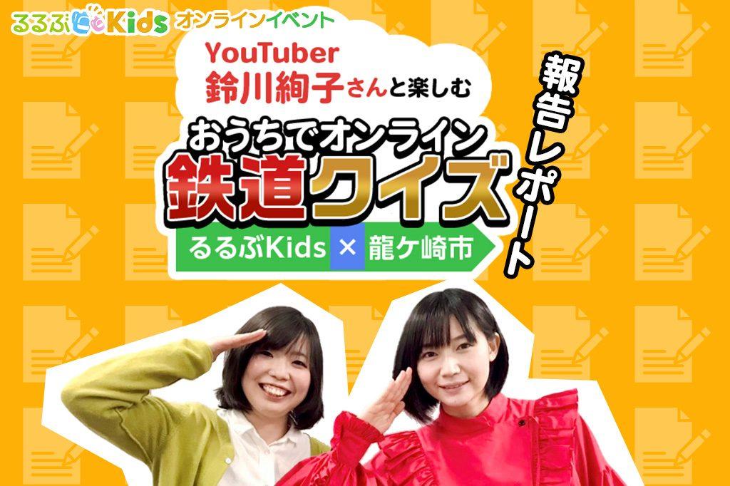Youtuber鈴川絢子さんと楽しむ おうちでオンライン鉄道クイズ るるぶKids×龍ケ崎市