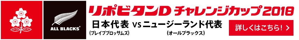 リポビタンD チャレンジカップ 2018【日本代表(ブレイブブロッサムズ) vs ニュージランド代表(オールブラックス)】(詳しくはこちら!)