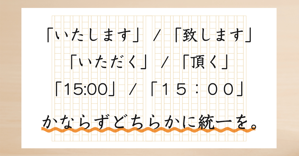 表記のバラつきは印象を悪くします。よくやりがちな例としては、「いたします/致します」、「いただく/頂く」、「15:00(半角)/15:00(全角)」などが混在しているケースです。