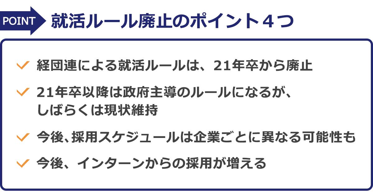 就活ルール廃止のポイント4つ…(1)経団連による就活ルールは、21年卒から廃止(2)21年卒以降は政府主導のルールになるが、しばらくは現状維持(3)今後、採用スケジュールは企業ごとに異なる可能性も(4)今後、インターンからの採用が増える