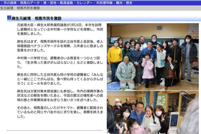 マスコミが報じない姿  麻生さんは 東日本大震災の2週間後  四駆1台に秘書やSPと同乗し 十数時間かけて 相馬市役所を訪問  栄養ドリンク1000本 カップ麺など職員に差し入れ  避難所でも 一部屋ずつ回って市民を励まし 配給のおにぎりを一緒に食べた  副総理になった後も 復興に尽力する人々を激励した