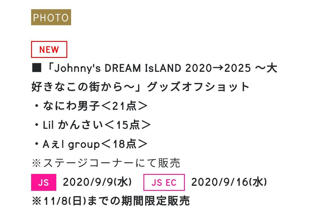 ■ジャニショ新写真  「Johnny's DREAM IsLAND 2020→2025 ~大好きなこの街から~」 グッズオフショット ・なにわ男子<21点> ・Lil かんさい<15点> ・Aぇ! group<18点> ※ステージコーナーにて販売  JS:9/9(水) JS EC:9/16(水) ※11/8(日)までの期間限定販売