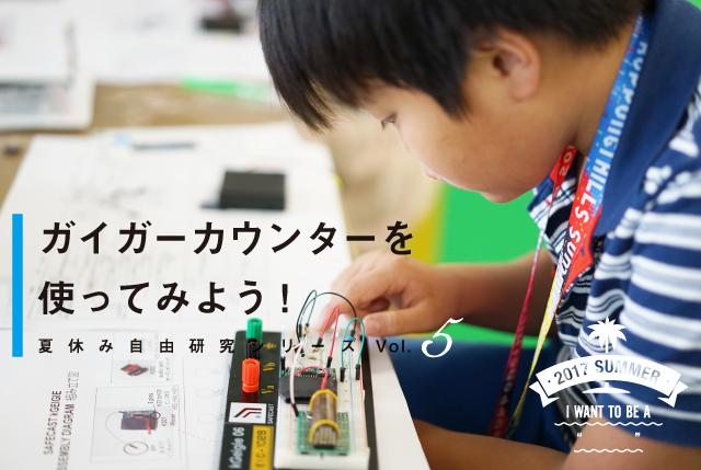 【夏休み自由研究シリーズ 】ガイガーカウンターを使ってみよう!