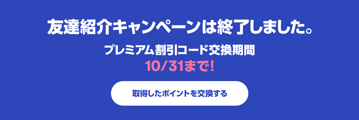 友達紹介キャンペーンは終了しました。プレミアム割引コード交換期間10/31まで!