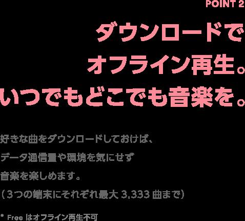 Point2 ダウンロードでオフライン再生。いつでもどこでも音楽を。 好きな曲をダウンロードしておけば、データ通信量や環境を気にせず音楽を楽しめます。(3つの端末にそれぞれ最大3,333曲まで) * Free はオフライン再生不可