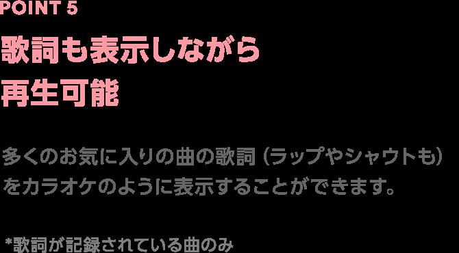 Point5 歌詞も表示しながら再生可能 多くのお気に入りの曲の歌詞(ラップやシャウトも)をカラオケのように表示することができます。 *歌詞が記録されている曲のみ