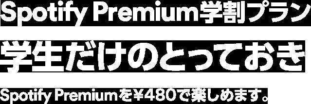 Spotify Premium学割プラン 学生だけのとっておき Spotify Premiumを¥480で楽しめます。